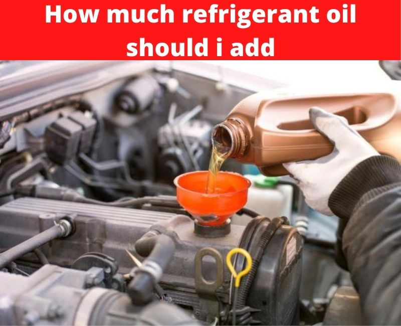 how much refrigerant oil should i add